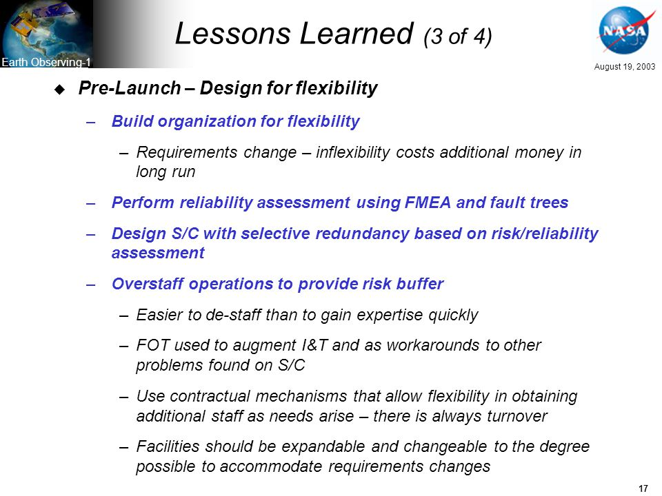 17 August 19, 2003 Earth Observing-1 Lessons Learned (3 of 4) u Pre-Launch – Design for flexibility –Build organization for flexibility –Requirements change – inflexibility costs additional money in long run –Perform reliability assessment using FMEA and fault trees –Design S/C with selective redundancy based on risk/reliability assessment –Overstaff operations to provide risk buffer –Easier to de-staff than to gain expertise quickly –FOT used to augment I&T and as workarounds to other problems found on S/C –Use contractual mechanisms that allow flexibility in obtaining additional staff as needs arise – there is always turnover –Facilities should be expandable and changeable to the degree possible to accommodate requirements changes