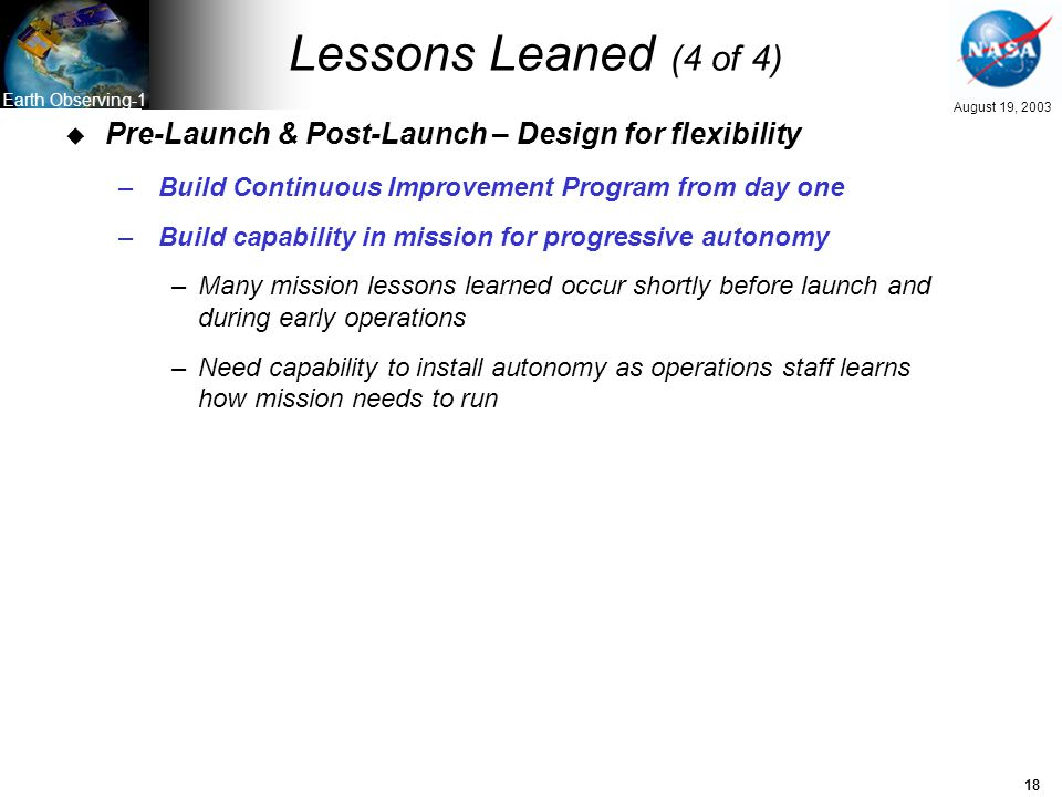 18 August 19, 2003 Earth Observing-1 Lessons Leaned (4 of 4) u Pre-Launch & Post-Launch – Design for flexibility –Build Continuous Improvement Program from day one –Build capability in mission for progressive autonomy –Many mission lessons learned occur shortly before launch and during early operations –Need capability to install autonomy as operations staff learns how mission needs to run