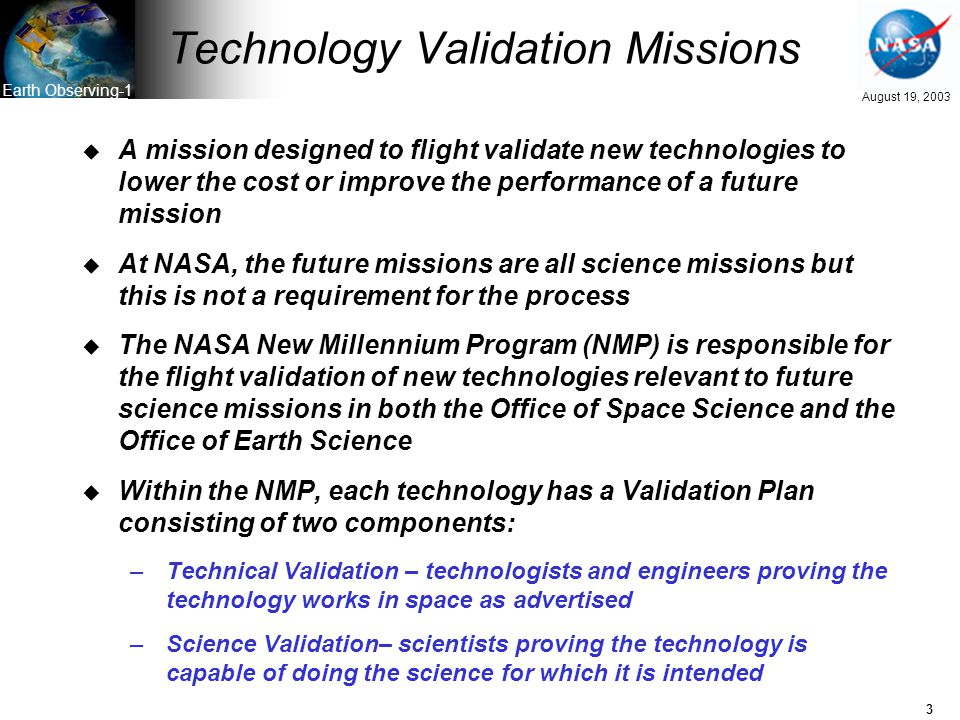 3 August 19, 2003 Earth Observing-1 Technology Validation Missions u A mission designed to flight validate new technologies to lower the cost or improve the performance of a future mission u At NASA, the future missions are all science missions but this is not a requirement for the process u The NASA New Millennium Program (NMP) is responsible for the flight validation of new technologies relevant to future science missions in both the Office of Space Science and the Office of Earth Science u Within the NMP, each technology has a Validation Plan consisting of two components: –Technical Validation – technologists and engineers proving the technology works in space as advertised –Science Validation– scientists proving the technology is capable of doing the science for which it is intended