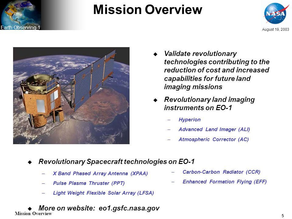 5 August 19, 2003 Earth Observing-1 Mission Overview u Validate revolutionary technologies contributing to the reduction of cost and increased capabilities for future land imaging missions u Revolutionary land imaging instruments on EO-1 –Hyperion –Advanced Land Imager (ALI) –Atmospheric Corrector (AC) u Revolutionary Spacecraft technologies on EO-1 –X Band Phased Array Antenna (XPAA) –Pulse Plasma Thruster (PPT) –Light Weight Flexible Solar Array (LFSA) u More on website: eo1.gsfc.nasa.gov –Carbon-Carbon Radiator (CCR) –Enhanced Formation Flying (EFF) Mission Overview