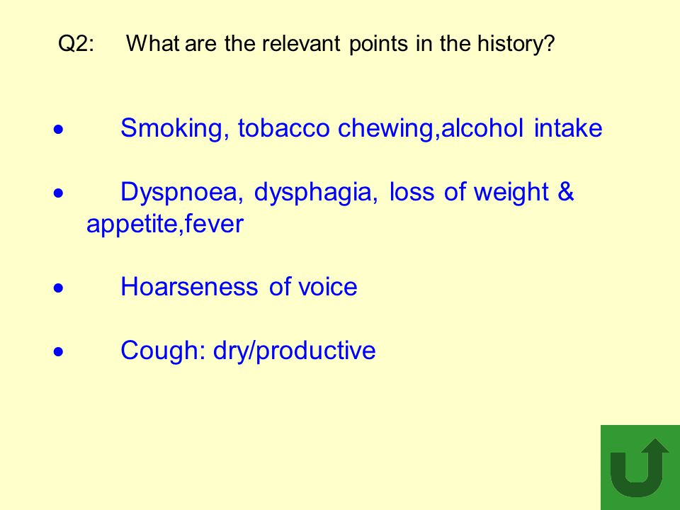 Q2: What are the relevant points in the history?  Smoking, tobacco chewing,alcohol intake  Dyspnoea, dysphagia, loss of weight & appetite,fever  Ho