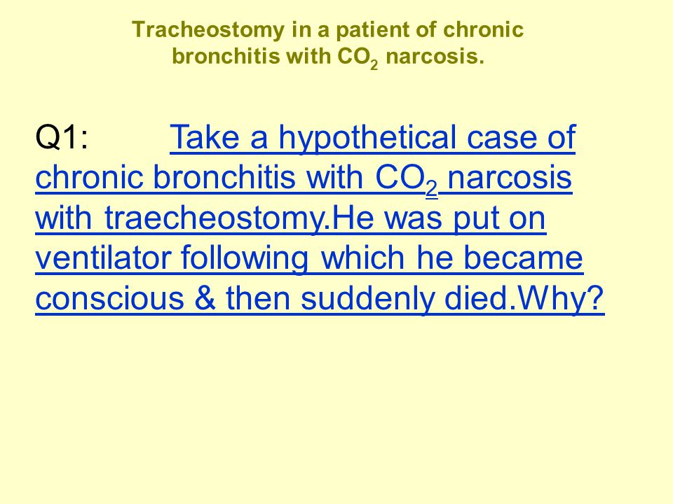 Tracheostomy in a patient of chronic bronchitis with CO 2 narcosis. Q1: Take a hypothetical case of chronic bronchitis with CO 2 narcosis with traeche