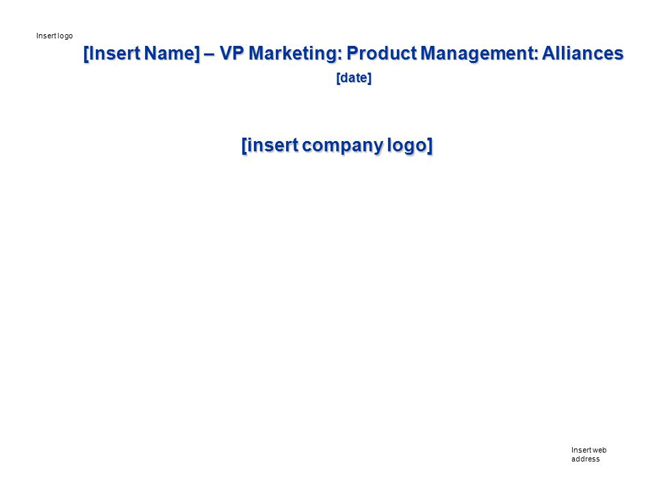 [Insert Name] – VP Marketing: Product Management: Alliances [date] Insert web address Insert logo [insert company logo]