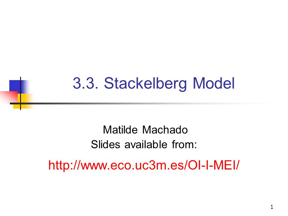 1 3.3. Stackelberg Model Matilde Machado Slides available from: http://www.eco.uc3m.es/OI-I-MEI/