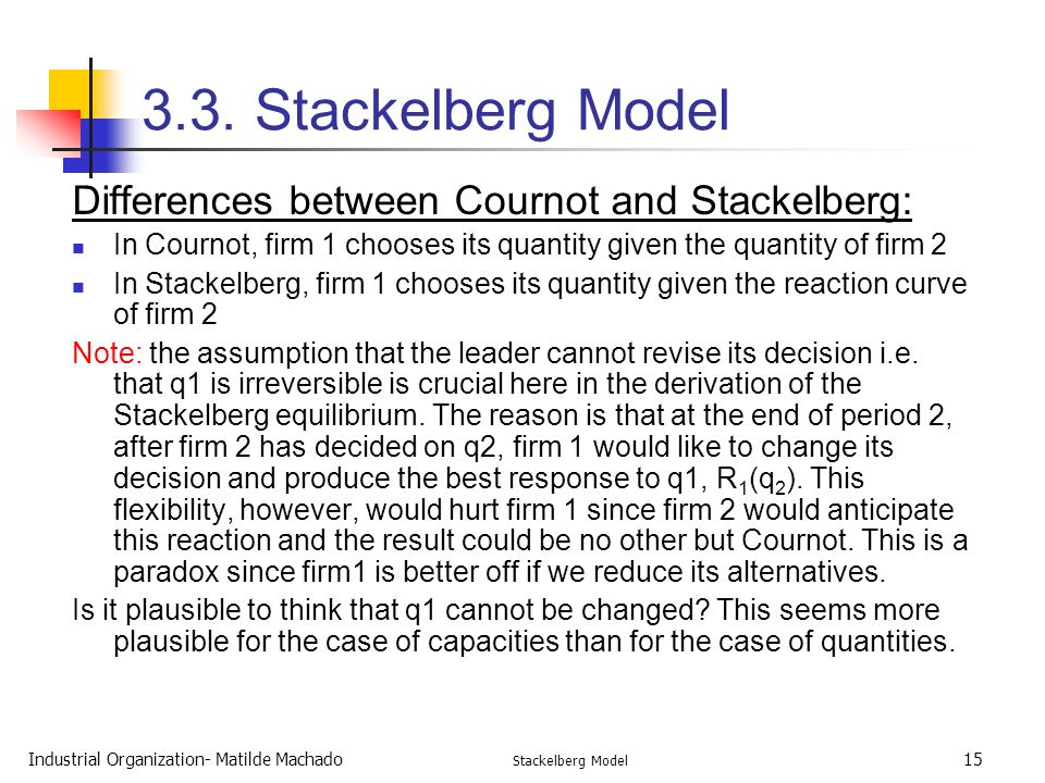 Industrial Organization- Matilde Machado Stackelberg Model 15 3.3. Stackelberg Model Differences between Cournot and Stackelberg: In Cournot, firm 1 c