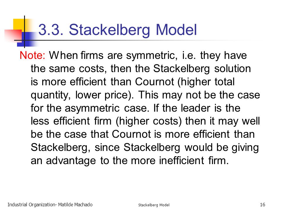Industrial Organization- Matilde Machado Stackelberg Model 16 3.3. Stackelberg Model Note: When firms are symmetric, i.e. they have the same costs, th