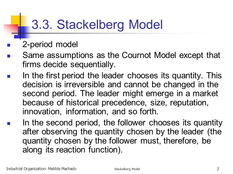 Industrial Organization- Matilde Machado Stackelberg Model 2 3.3. Stackelberg Model 2-period model Same assumptions as the Cournot Model except that f
