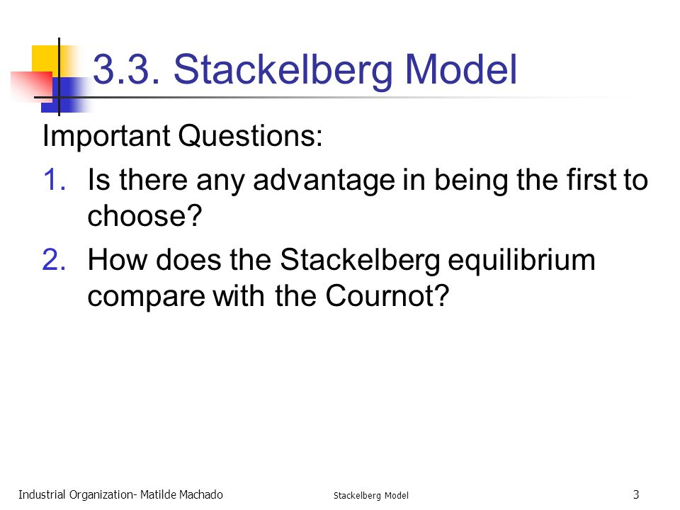 Industrial Organization- Matilde Machado Stackelberg Model 3 Important Questions: 1.Is there any advantage in being the first to choose? 2.How does th