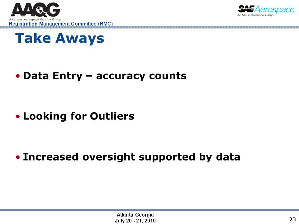 Atlanta Georgia July 20 - 21, 2010 Registration Management Committee (RMC) 23 Take Aways Data Entry – accuracy counts Looking for Outliers Increased oversight supported by data