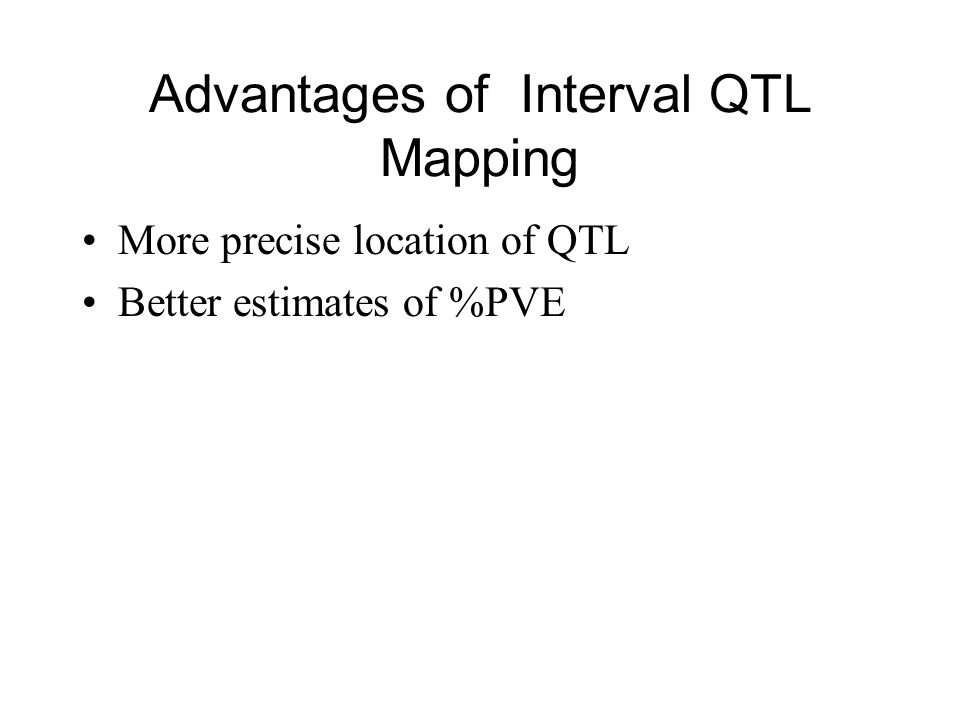 Advantages of Interval QTL Mapping More precise location of QTL Better estimates of %PVE