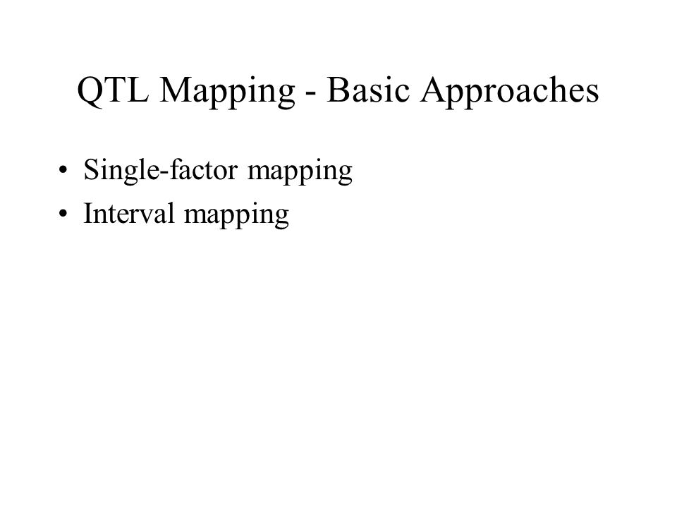 QTL Mapping - Basic Approaches Single-factor mapping Interval mapping