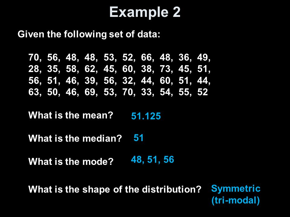 Example 2 Given the following set of data: 70, 56, 48, 48, 53, 52, 66, 48, 36, 49, 28, 35, 58, 62, 45, 60, 38, 73, 45, 51, 56, 51, 46, 39, 56, 32, 44, 60, 51, 44, 63, 50, 46, 69, 53, 70, 33, 54, 55, 52 What is the mean.
