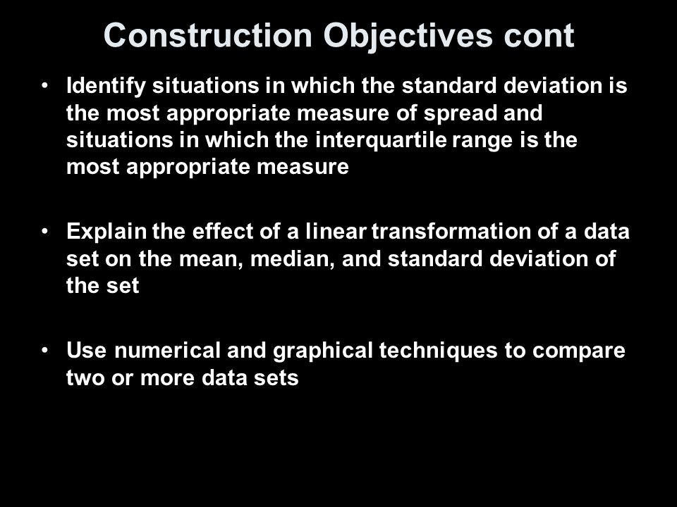Construction Objectives cont Identify situations in which the standard deviation is the most appropriate measure of spread and situations in which the interquartile range is the most appropriate measure Explain the effect of a linear transformation of a data set on the mean, median, and standard deviation of the set Use numerical and graphical techniques to compare two or more data sets