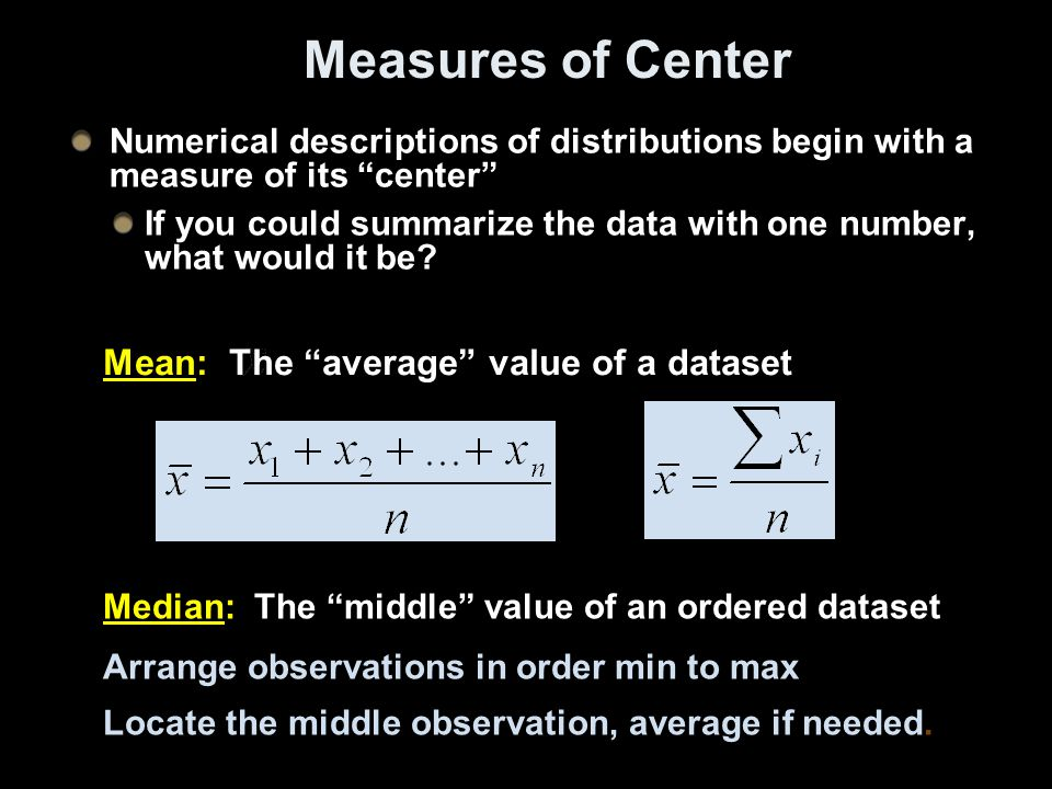 Measures of Center Numerical descriptions of distributions begin with a measure of its center If you could summarize the data with one number, what would it be.