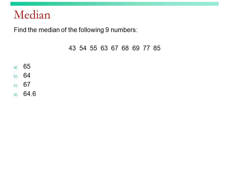 Median Find the median of the following 9 numbers: 43 54 55 63 67 68 69 77 85 a) 65 b) 64 c) 67 d) 64.6