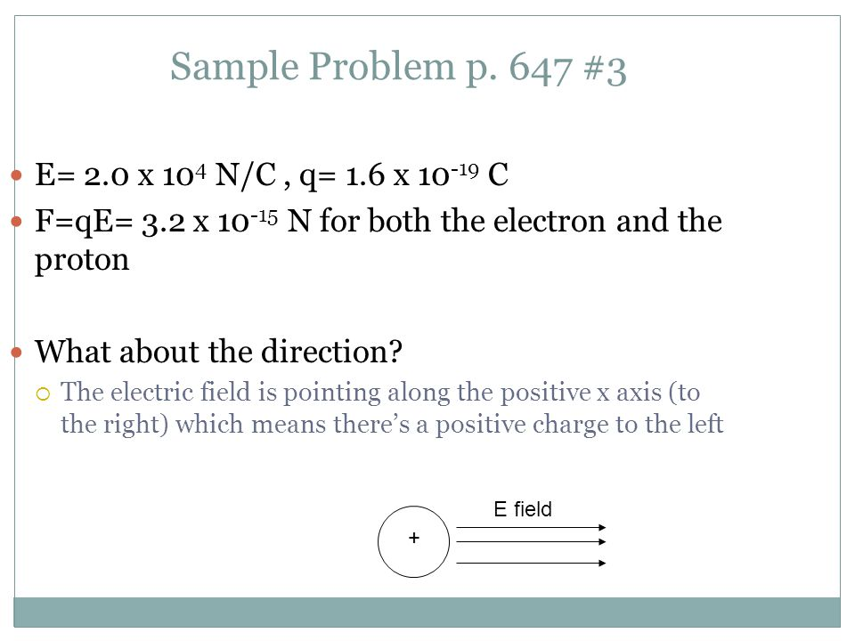 Sample Problem p. 647 #3 E= 2.0 x 10 4 N/C, q= 1.6 x 10 -19 C F=qE= 3.2 x 10 -15 N for both the electron and the proton What about the direction?  Th