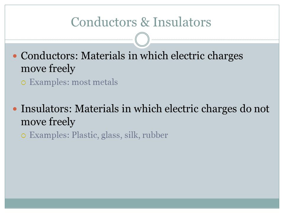 Conductors & Insulators Conductors: Materials in which electric charges move freely  Examples: most metals Insulators: Materials in which electric ch