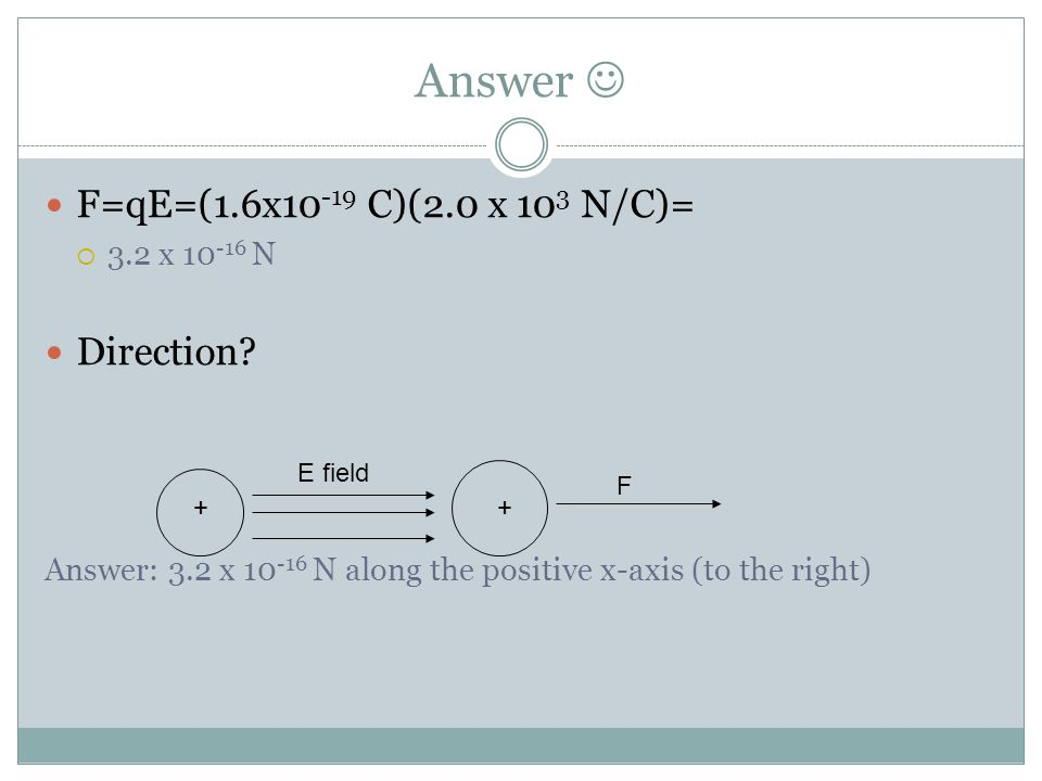 Answer F=qE=(1.6x10 -19 C)(2.0 x 10 3 N/C)=  3.2 x 10 -16 N Direction? Answer: 3.2 x 10 -16 N along the positive x-axis (to the right) E field + + F