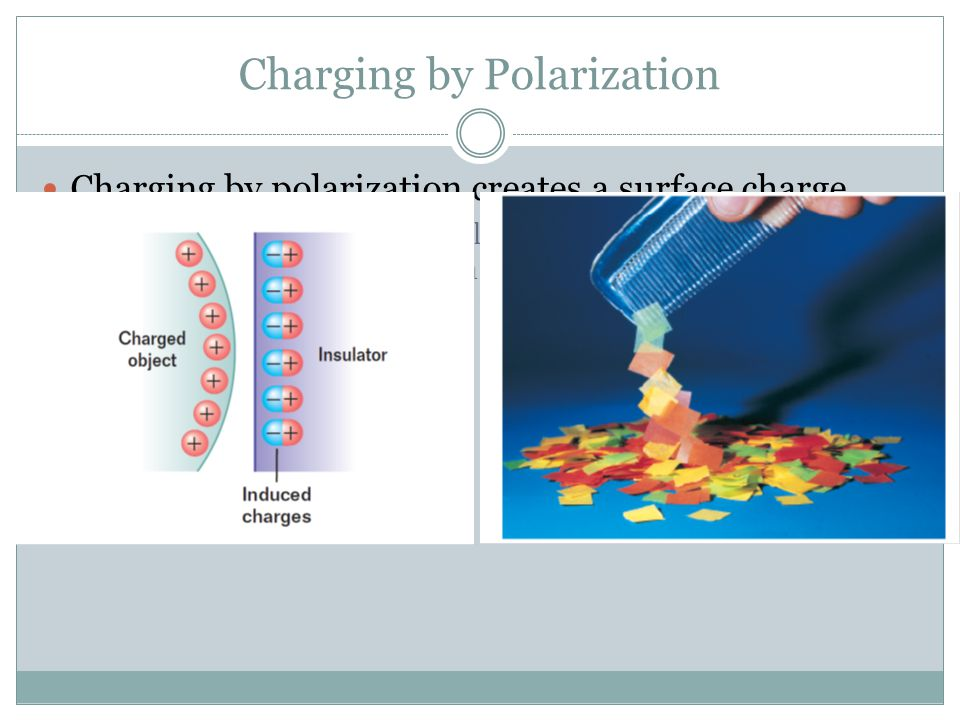 Charging by Polarization Charging by polarization creates a surface charge  A charged object is brought close to an insulator and the electrons and p