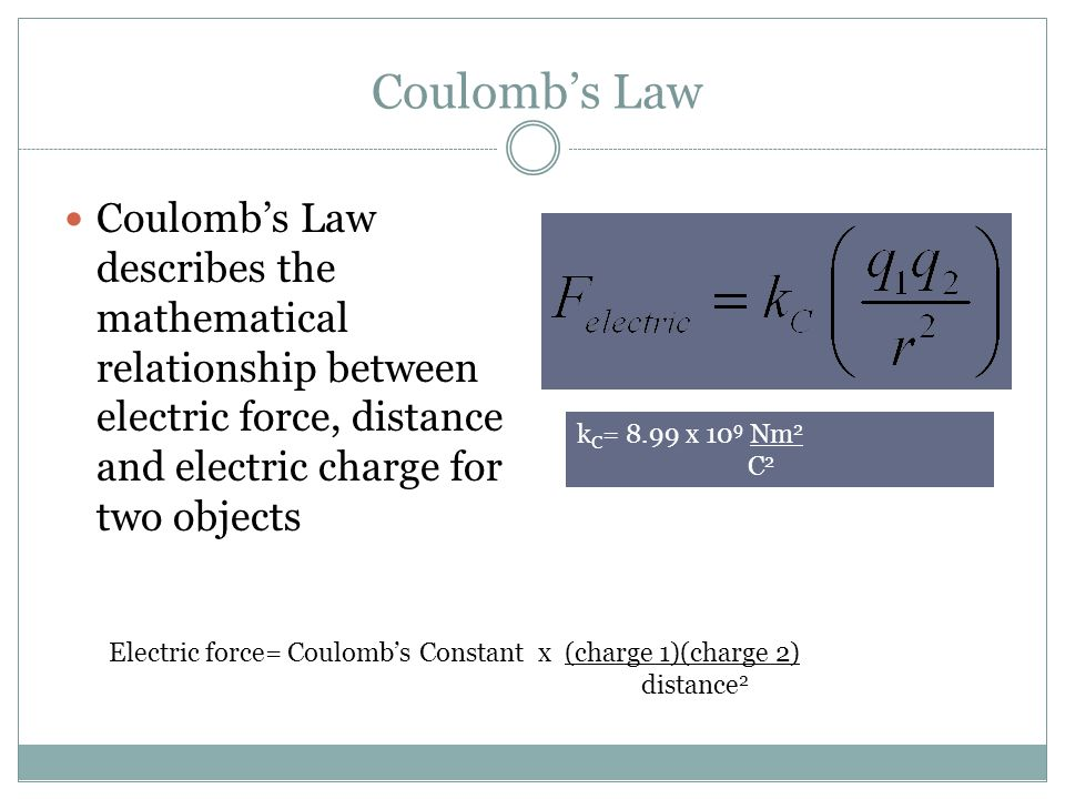 Coulomb's Law Coulomb's Law describes the mathematical relationship between electric force, distance and electric charge for two objects Electric forc