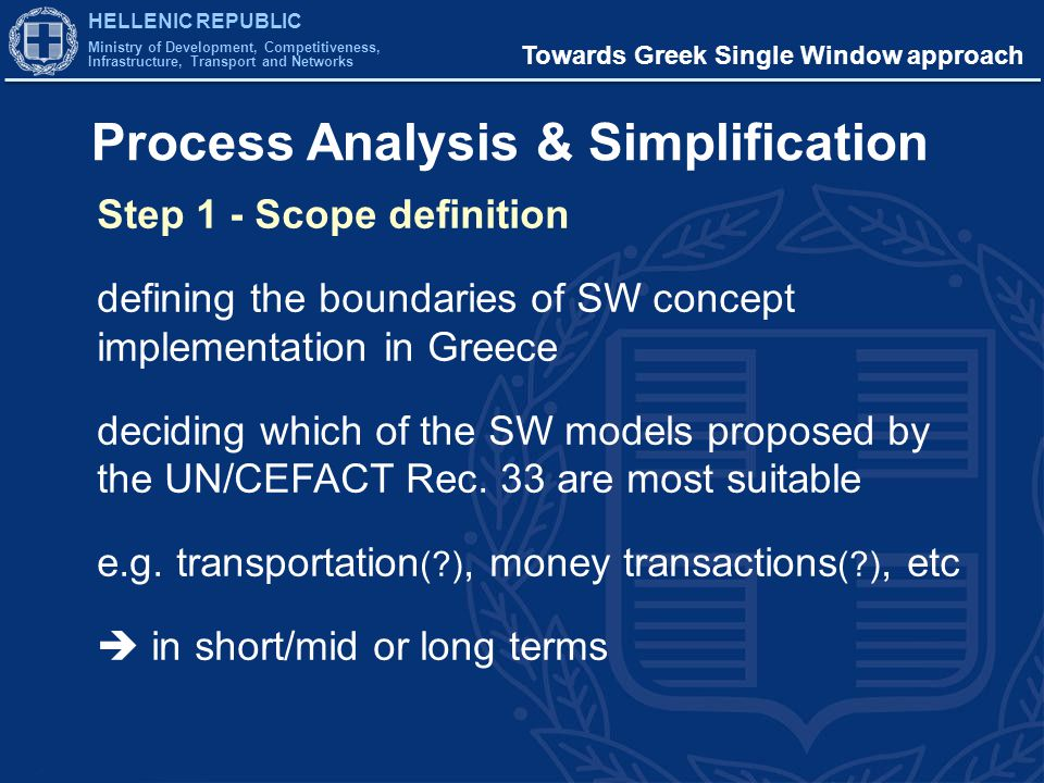 HELLENIC REPUBLIC Ministry of Development, Competitiveness, Infrastructure, Transport and Networks Towards Greek Single Window approach Process Analysis & Simplification Step 1 - Scope definition defining the boundaries of SW concept implementation in Greece deciding which of the SW models proposed by the UN/CEFACT Rec.