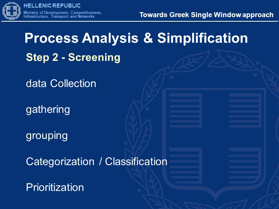 HELLENIC REPUBLIC Ministry of Development, Competitiveness, Infrastructure, Transport and Networks Towards Greek Single Window approach Process Analysis & Simplification Step 3 - Analysis of results modeling BPMN 2.0 reengineering pointing out gaps and bottlenecks comparison / harmonization Simplification all applicable procedures to be drastically streamlined and simplified