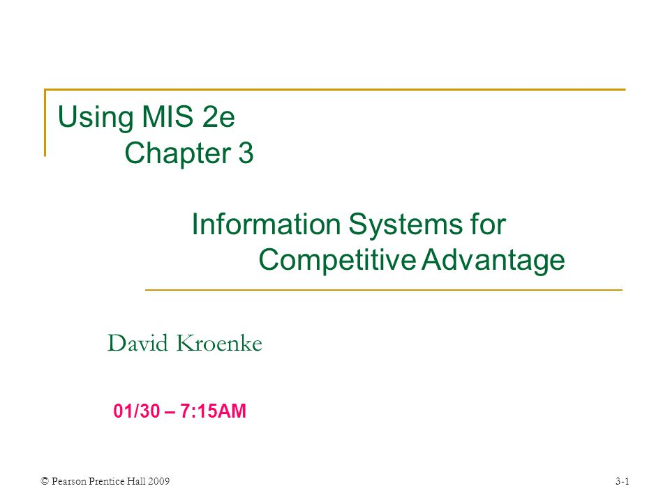 © Pearson Prentice Hall 20093-1 David Kroenke Using MIS 2e Chapter 3 Information Systems for Competitive Advantage 01/30 – 7:15AM