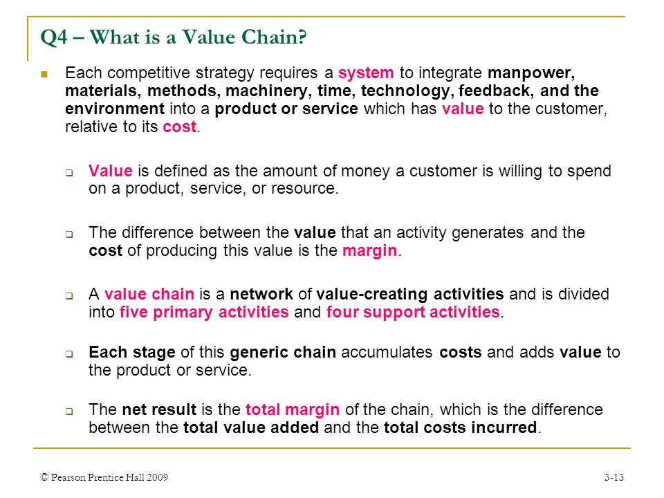 © Pearson Prentice Hall 20093-13 Q4 – What is a Value Chain? Each competitive strategy requires a system to integrate manpower, materials, methods, ma