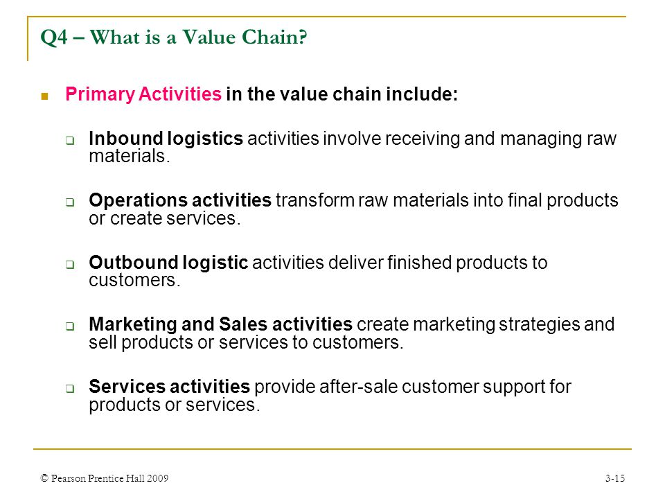 © Pearson Prentice Hall 20093-15 Primary Activities in the value chain include:  Inbound logistics activities involve receiving and managing raw mate