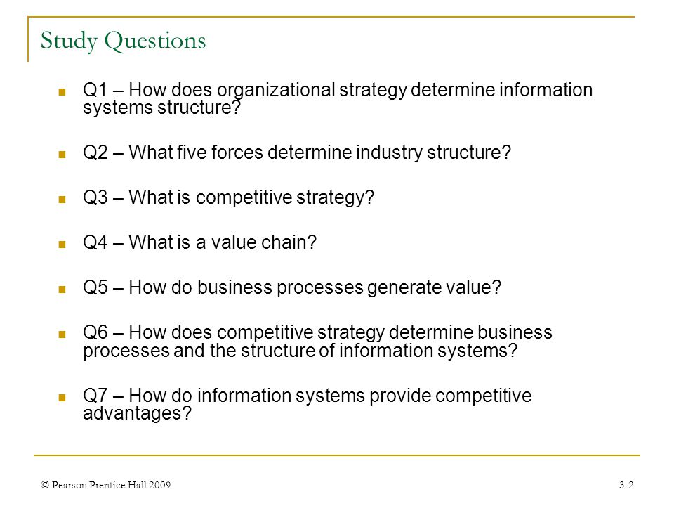 © Pearson Prentice Hall 20093-2 Q1 – How does organizational strategy determine information systems structure? Q2 – What five forces determine industr