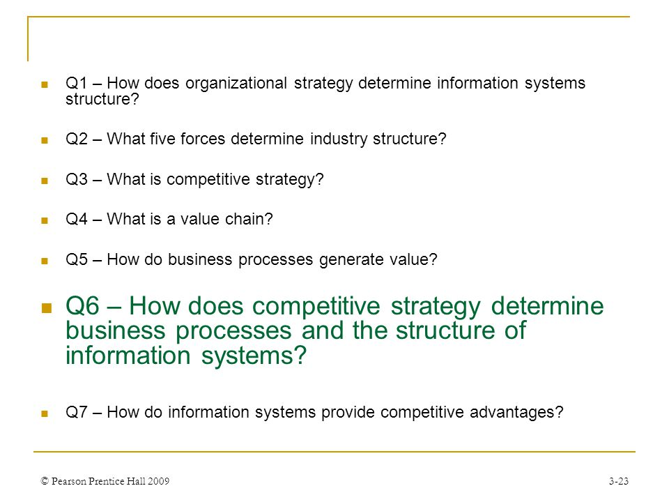 © Pearson Prentice Hall 20093-23 Q1 – How does organizational strategy determine information systems structure? Q2 – What five forces determine indust