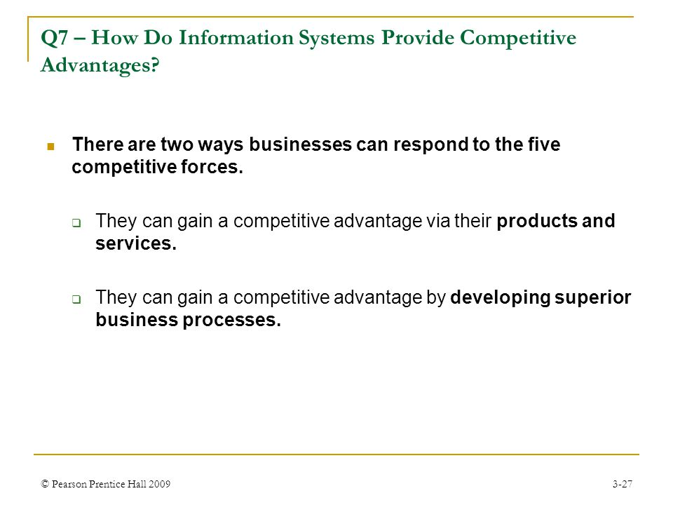 © Pearson Prentice Hall 20093-27 Q7 – How Do Information Systems Provide Competitive Advantages? There are two ways businesses can respond to the five