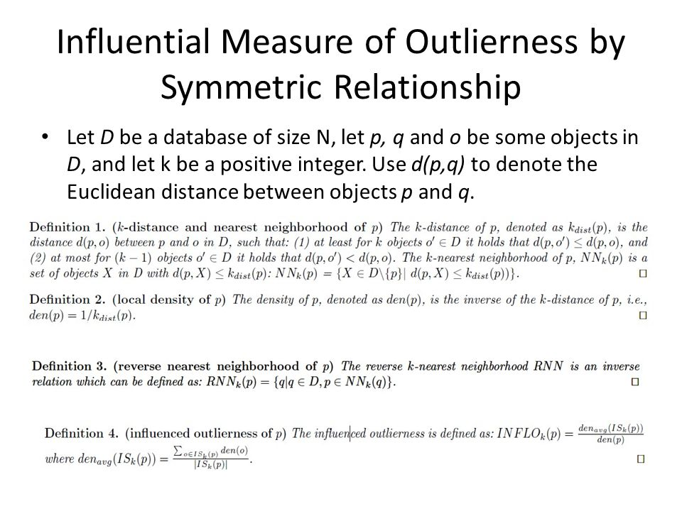 Influential Measure of Outlierness by Symmetric Relationship Let D be a database of size N, let p, q and o be some objects in D, and let k be a positive integer.