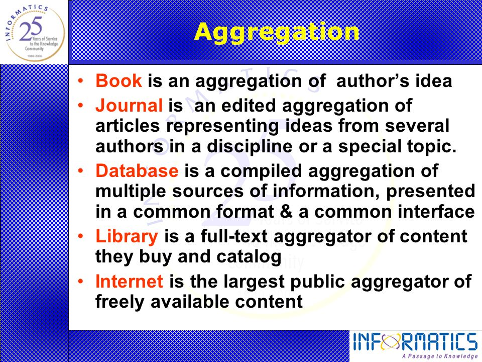 Aggregation Book is an aggregation of author's idea Journal is an edited aggregation of articles representing ideas from several authors in a discipline or a special topic.