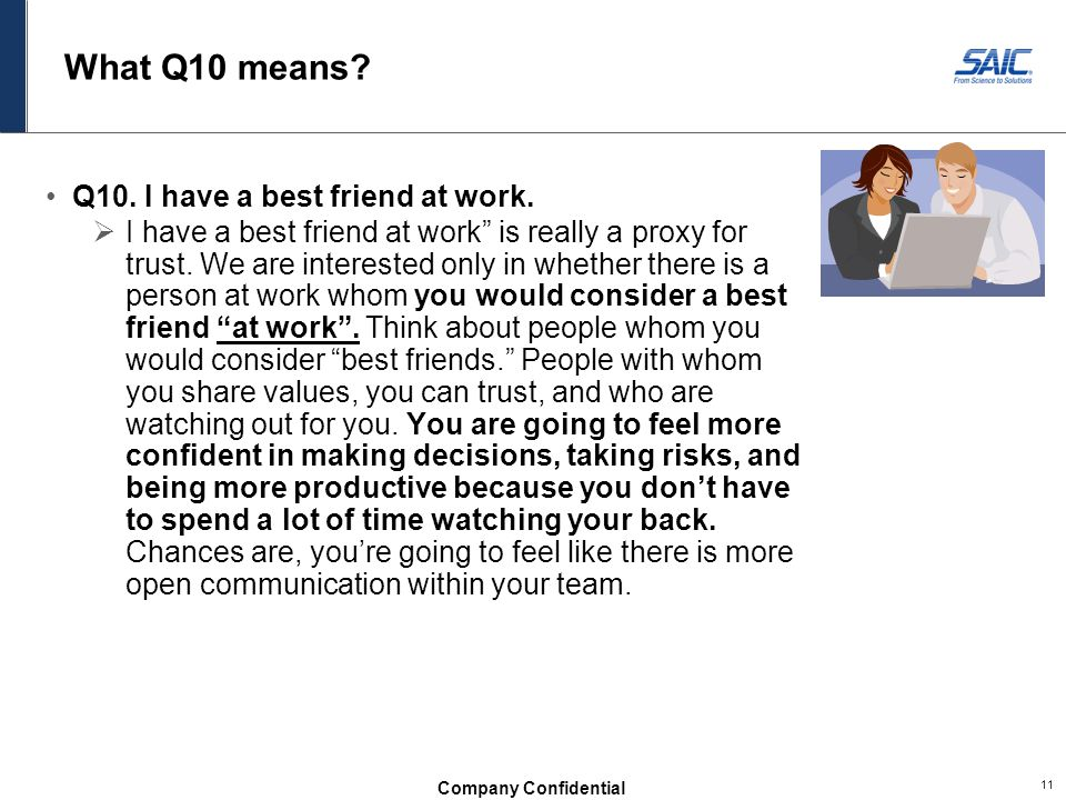 Company Confidential 11 What Q10 means.Q10. I have a best friend at work.