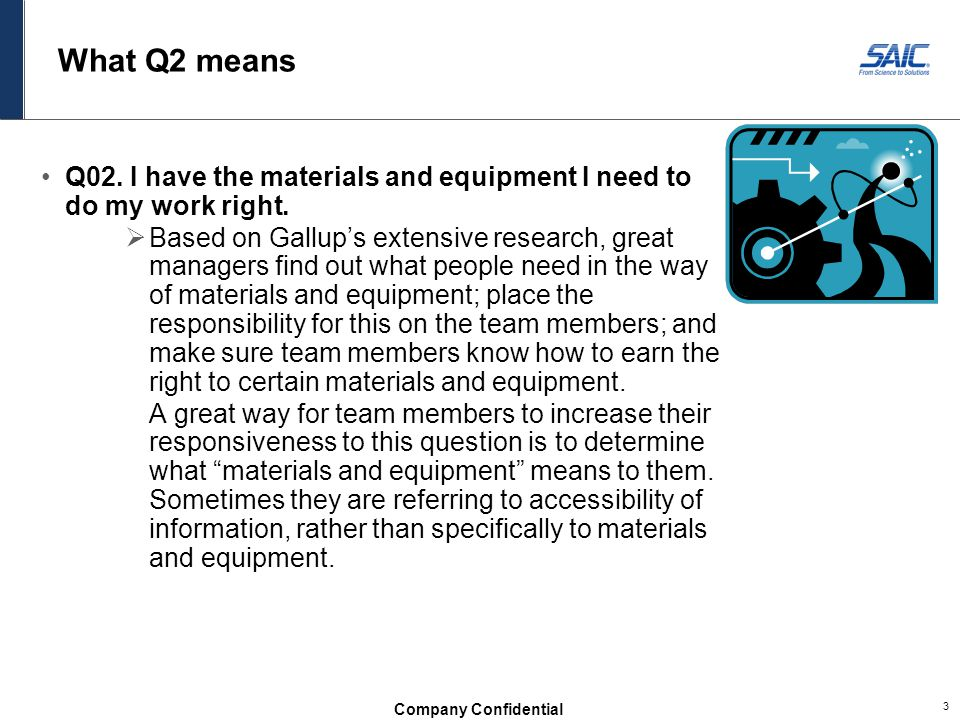 Company Confidential 3 What Q2 means Q02. I have the materials and equipment I need to do my work right.  Based on Gallup's extensive research, great