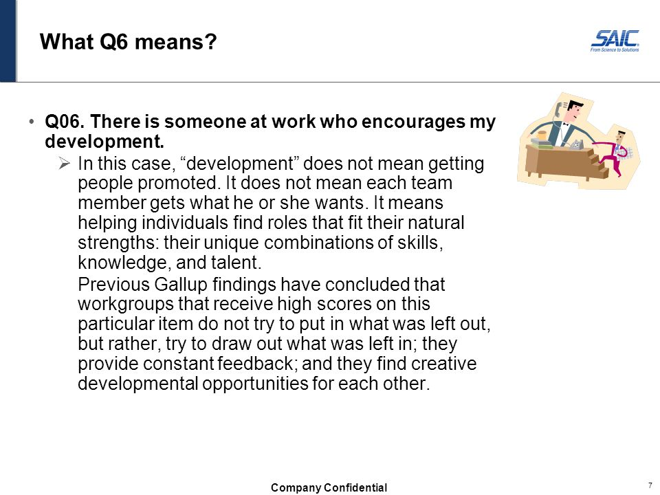 """Company Confidential 7 What Q6 means? Q06. There is someone at work who encourages my development.  In this case, """"development"""" does not mean getting"""