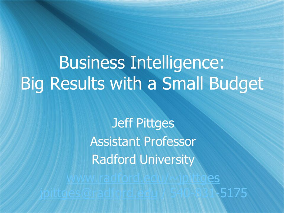Business Intelligence: Big Results with a Small Budget Jeff Pittges Assistant Professor Radford University www.radford.edu/~jpittges jpittges@radford.eduwww.radford.edu/~jpittges jpittges@radford.edu / 540-831-5175 Jeff Pittges Assistant Professor Radford University www.radford.edu/~jpittges jpittges@radford.eduwww.radford.edu/~jpittges jpittges@radford.edu / 540-831-5175