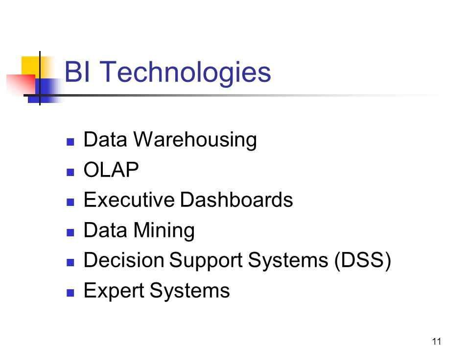 11 BI Technologies Data Warehousing OLAP Executive Dashboards Data Mining Decision Support Systems (DSS) Expert Systems