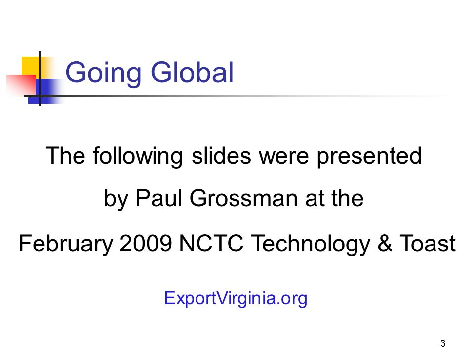 3 Going Global The following slides were presented by Paul Grossman at the February 2009 NCTC Technology & Toast ExportVirginia.org