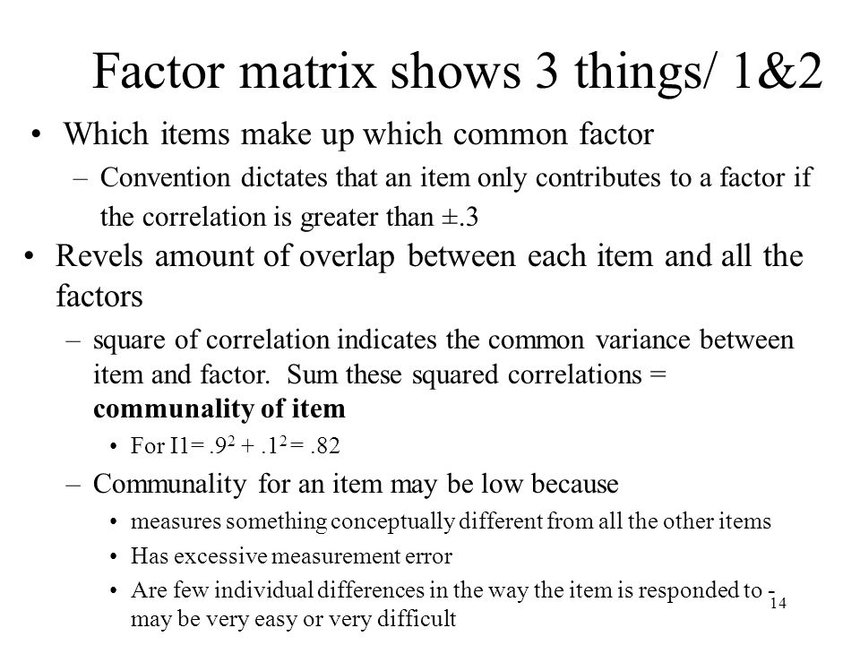 14 Factor matrix shows 3 things/ 1&2 Which items make up which common factor –Convention dictates that an item only contributes to a factor if the correlation is greater than ±.3 Revels amount of overlap between each item and all the factors –square of correlation indicates the common variance between item and factor.
