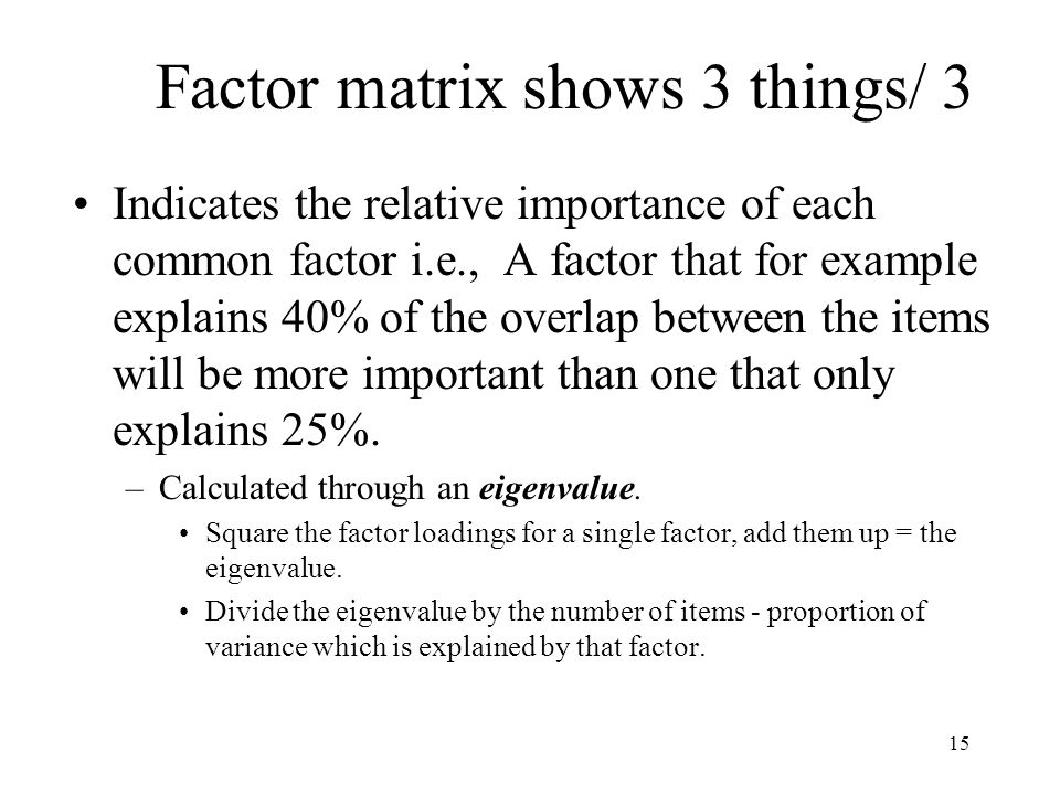 15 Indicates the relative importance of each common factor i.e., A factor that for example explains 40% of the overlap between the items will be more important than one that only explains 25%.