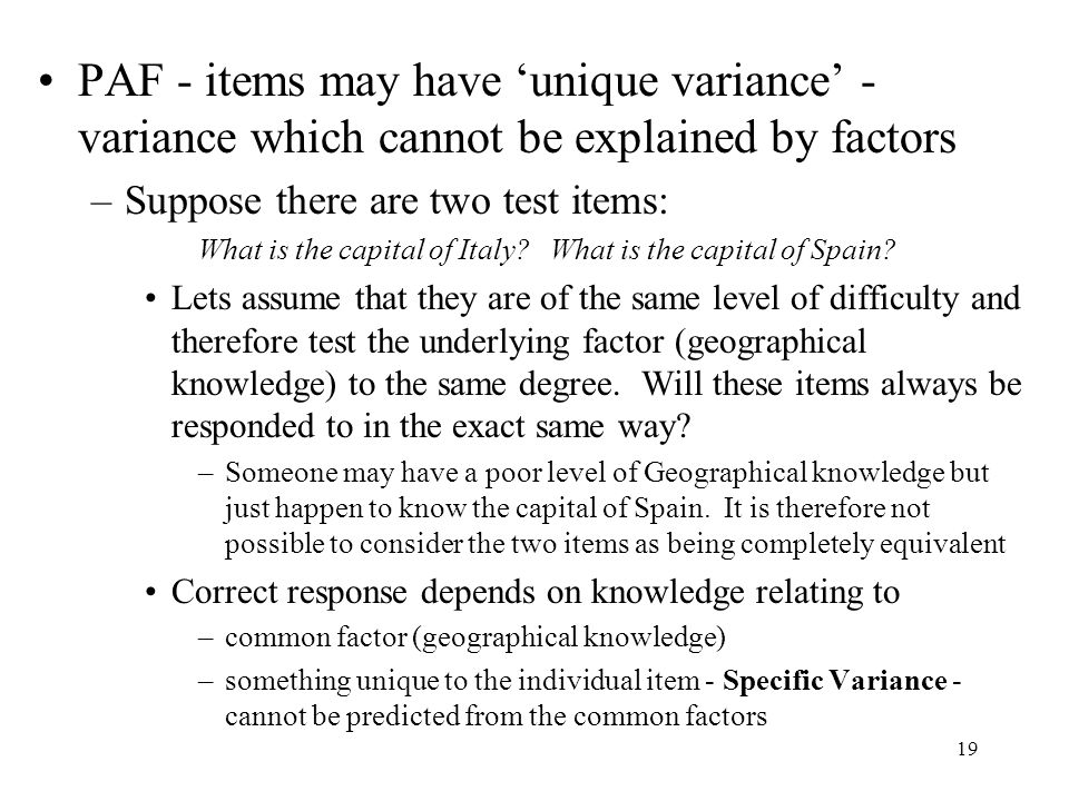 19 PAF - items may have 'unique variance' - variance which cannot be explained by factors –Suppose there are two test items: What is the capital of Italy.