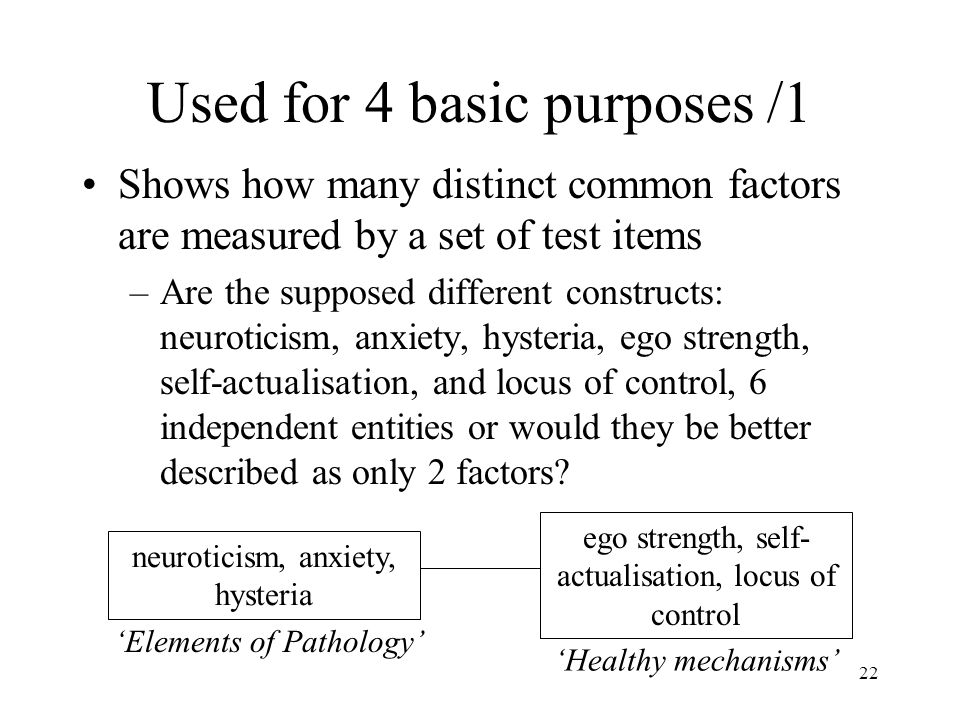 22 Used for 4 basic purposes /1 Shows how many distinct common factors are measured by a set of test items –Are the supposed different constructs: neuroticism, anxiety, hysteria, ego strength, self-actualisation, and locus of control, 6 independent entities or would they be better described as only 2 factors.