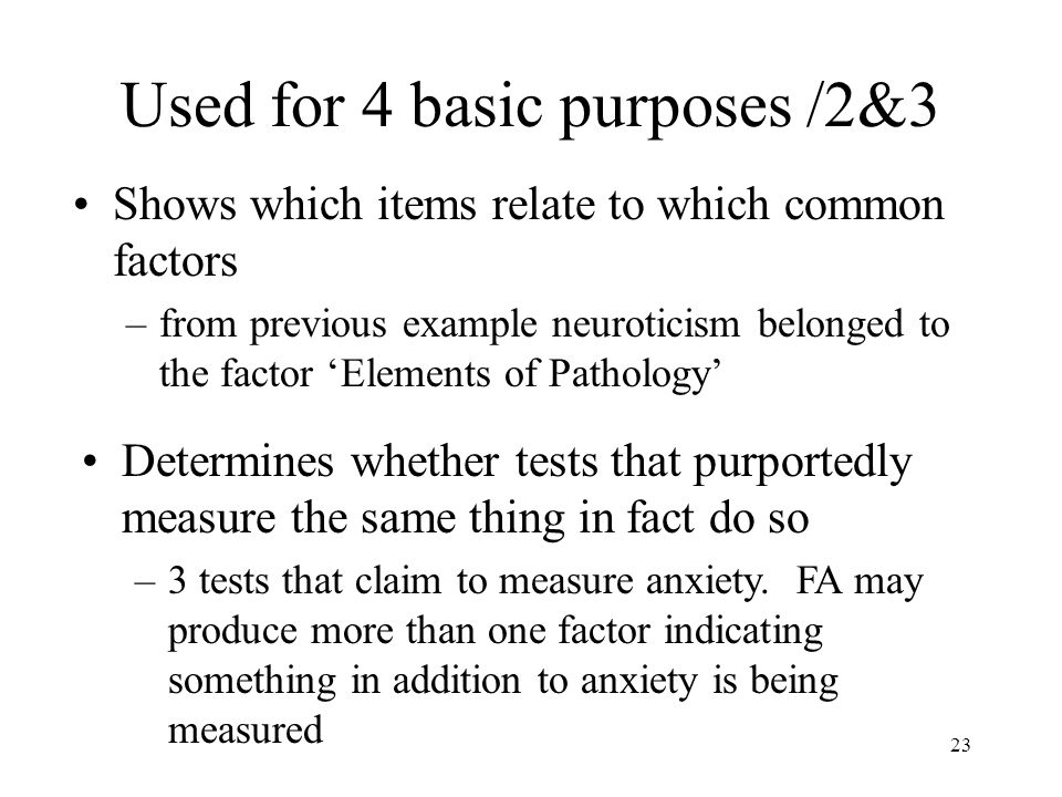 23 Used for 4 basic purposes /2&3 Shows which items relate to which common factors –from previous example neuroticism belonged to the factor 'Elements of Pathology' Determines whether tests that purportedly measure the same thing in fact do so –3 tests that claim to measure anxiety.