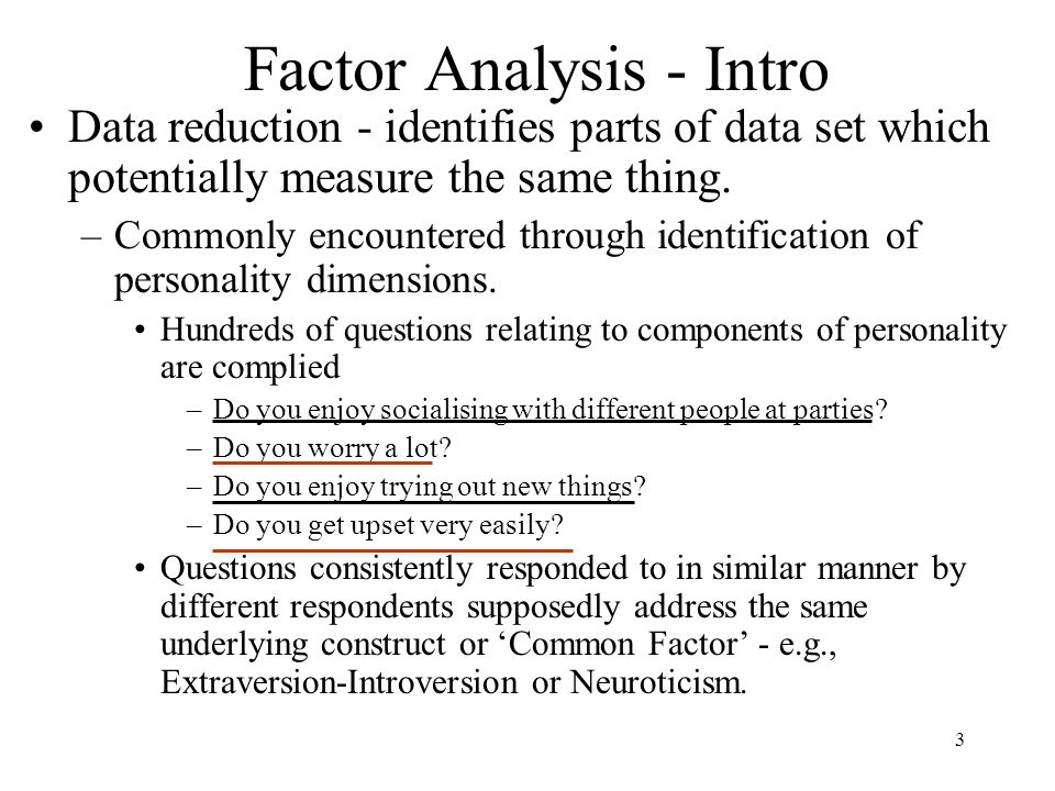 3 Factor Analysis - Intro Data reduction - identifies parts of data set which potentially measure the same thing.