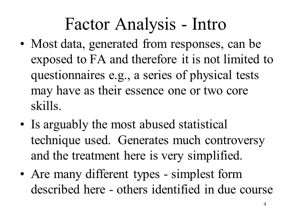 4 Factor Analysis - Intro Most data, generated from responses, can be exposed to FA and therefore it is not limited to questionnaires e.g., a series of physical tests may have as their essence one or two core skills.