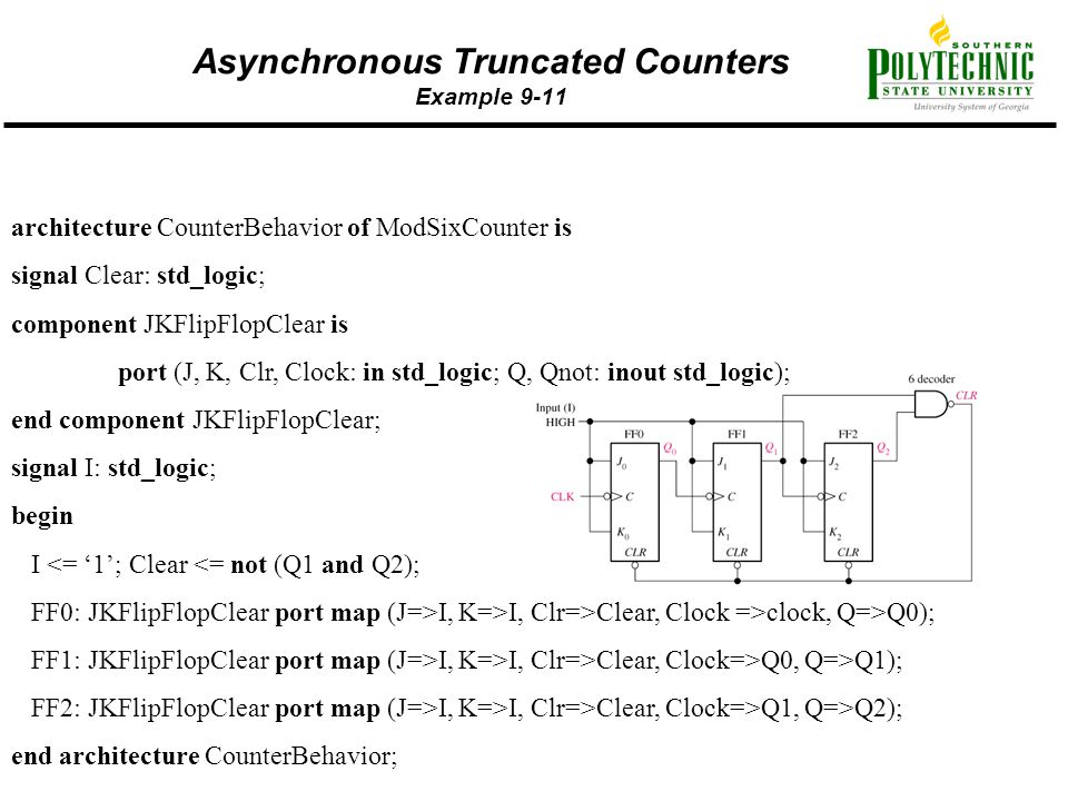 Asynchronous Truncated Counters Example 9-11 architecture CounterBehavior of ModSixCounter is signal Clear: std_logic; component JKFlipFlopClear is po