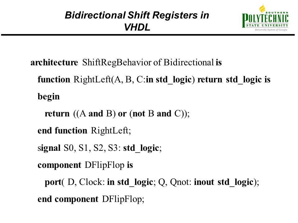 architecture ShiftRegBehavior of Bidirectional is function RightLeft(A, B, C:in std_logic) return std_logic is begin return ((A and B) or (not B and C