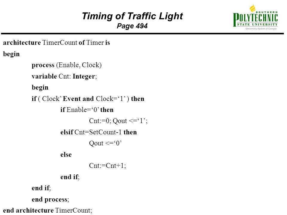 Timing of Traffic Light Page 494 architecture TimerCount of Timer is begin process (Enable, Clock) variable Cnt: Integer; begin if ( Clock' Event and